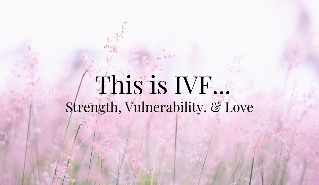 This is IVF…Strength, Vulnerability, & Love