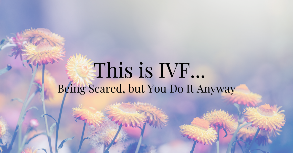 This is IVF… Being Scared, but You Do It Anyway