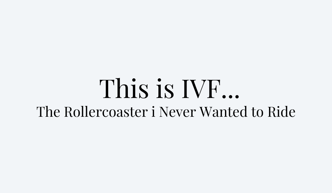 This is IVF… The Rollercoaster I Never Wanted to Ride