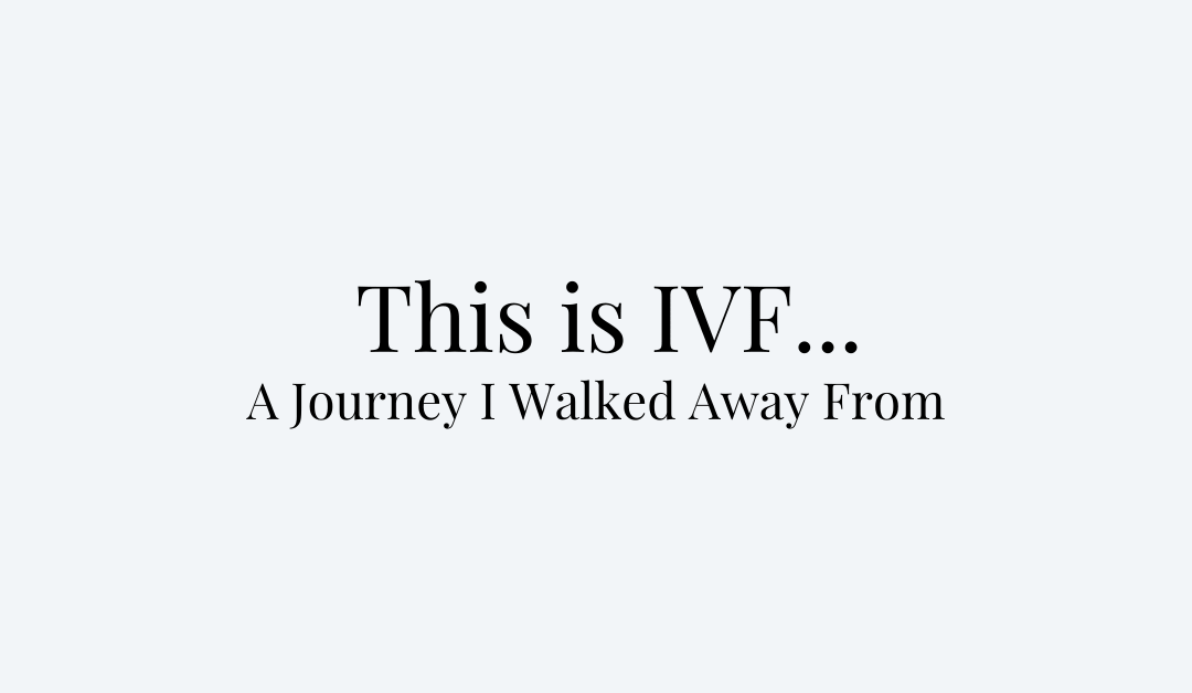 This is IVF… A Journey I Walked Away From