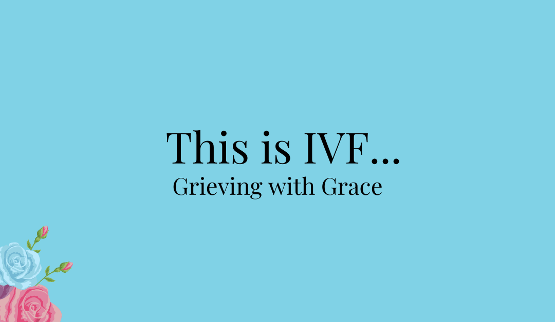 This is IVF… Grieving with Grace