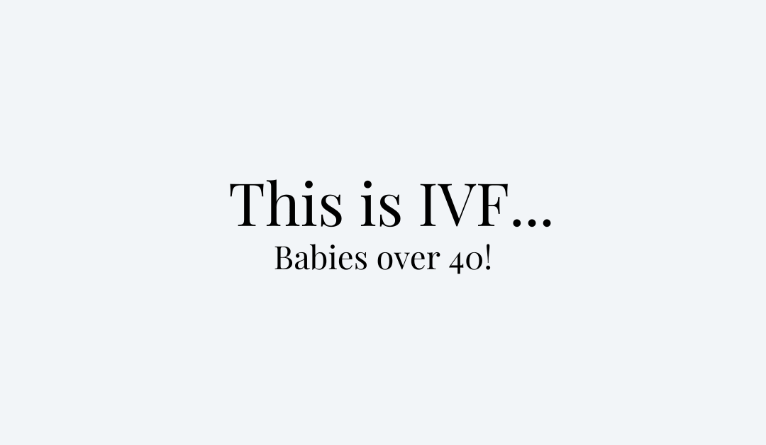 This is IVF… Babies over 40!