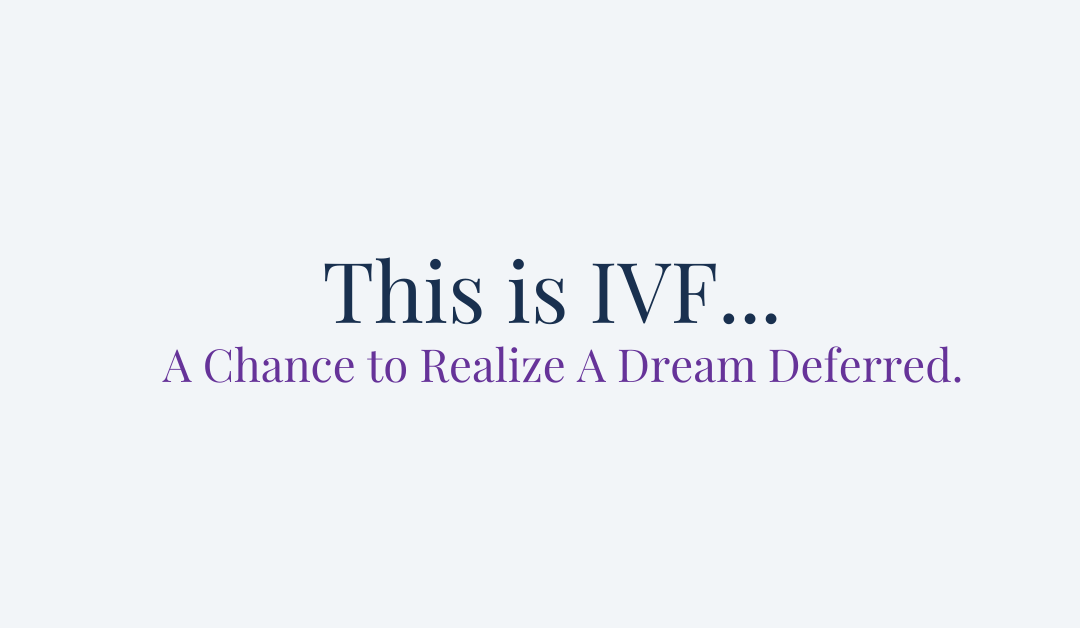 This is IVF… A Chance to Realize A Dream Deferred.