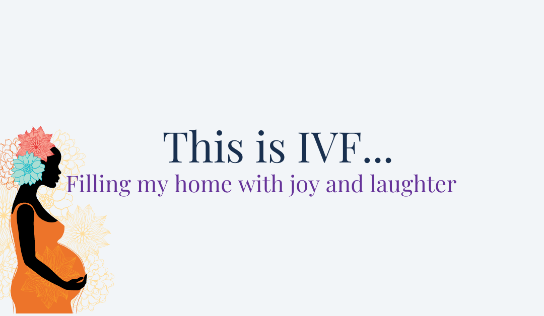This is IVF… Filling my home with joy and laughter.