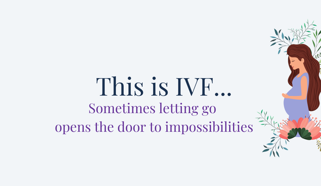 This is IVF… Sometimes letting go opens the door to impossibilities.